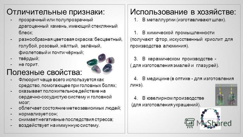 Отличительные признаки: -прозрачный или полупрозрачный драгоценный камень, имеющий стеклянный блеск; -разнообразная цветовая окраска: бесцветный, голубой, розовый, жёлтый, зелёный, фиолетовый и почти чёрный; -твёрдый; -не горит. Полезные свойства: -Ф