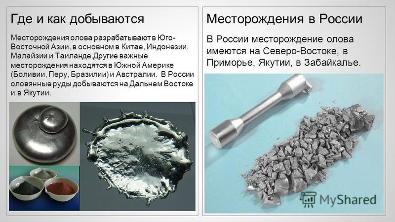 Где и как добываются Месторождения олова разрабатывают в Юго- Восточной Азии, в основном в Китае, Индонезии, Малайзии и Таиланде.Другие важные месторождения находятся в Южной Америке (Боливии, Перу, Бразилии) и Австралии. В России оловянные руды добы
