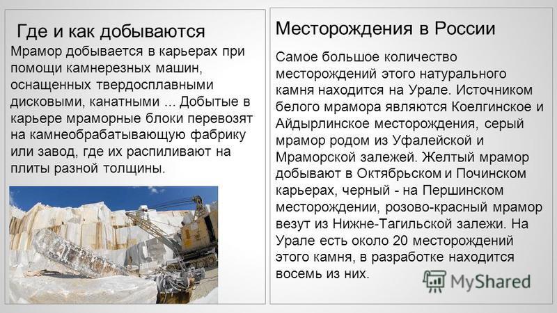 Месторождения в России Самое большое количество месторождений этого натурального камня находится на Урале. Источником белого мрамора являются Коелгинское и Айдырлинское месторождения, серый мрамор родом из Уфалейской и Мраморской залежей. Желтый мрам