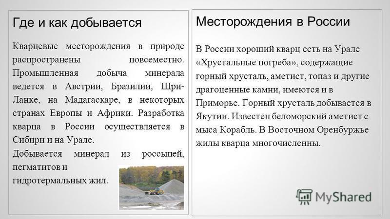Где и как добывается Кварцевые месторождения в природе распространены повсеместно. Промышленная добыча минерала ведется в Австрии, Бразилии, Шри- Ланке, на Мадагаскаре, в некоторых странах Европы и Африки. Разработка кварца в России осуществляется в