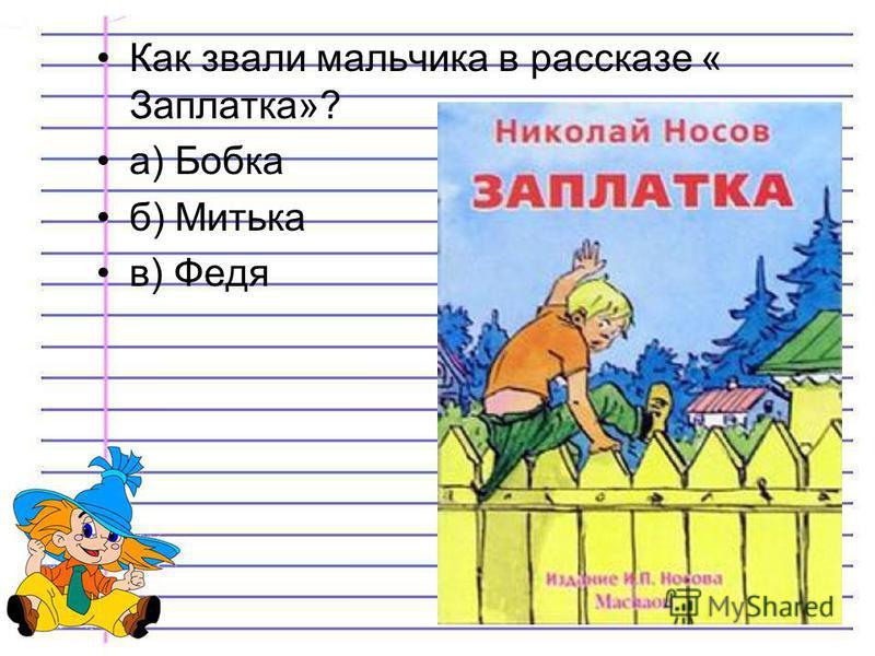 Как звали мальчика в рассказе « Заплатка»? а) Бобка б) Митька в) Федя
