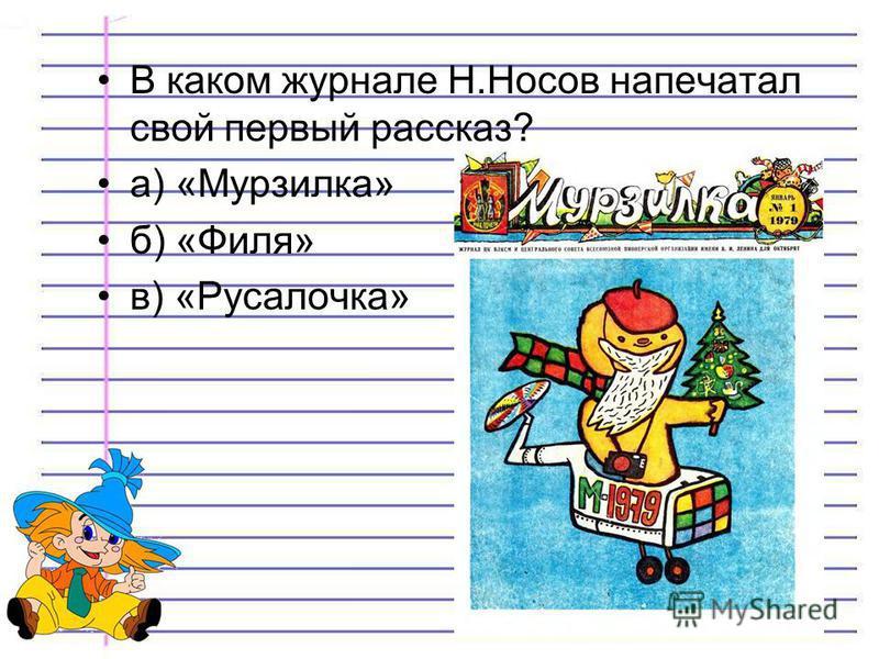 В каком журнале Н.Носов напечатал свой первый рассказ? а) «Мурзилка» б) «Филя» в) «Русалочка»