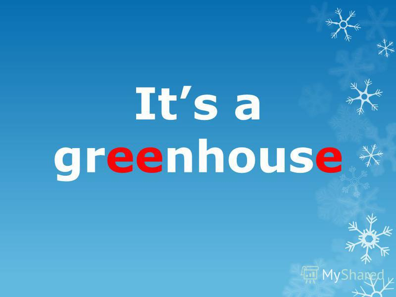 Its a greenhouse