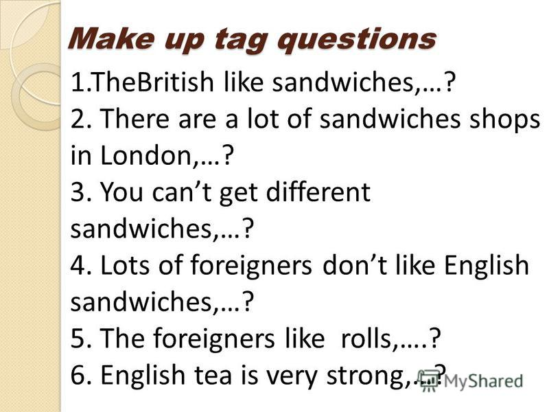 1.TheBritish like sandwiches,…? 2. There are a lot of sandwiches shops in London,…? 3. You cant get different sandwiches,…? 4. Lots of foreigners dont like English sandwiches,…? 5. The foreigners like rolls,….? 6. English tea is very strong,…? Make u