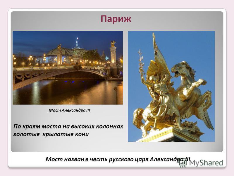 По краям моста на высоких колоннах золотые крылатые кони Мост Александра III Париж Мост назван в честь русского царя Александра III