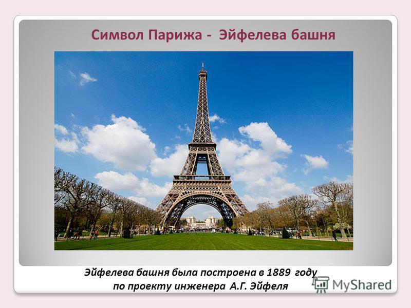 Символ Парижа - Эйфелева башня Эйфелева башня была построена в 1889 году по проекту инженера А.Г. Эйфеля