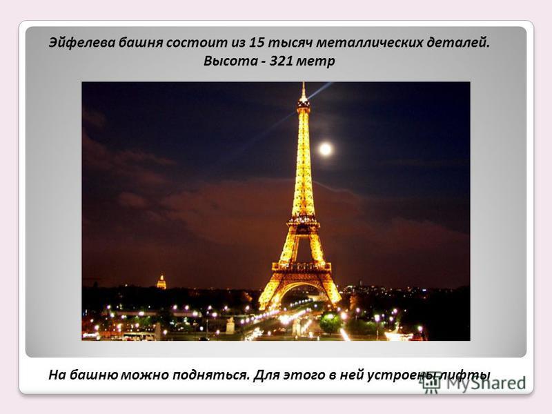 Эйфелева башня состоит из 15 тысяч металлических деталей. Высота - 321 метр На башню можно подняться. Для этого в ней устроены лифты