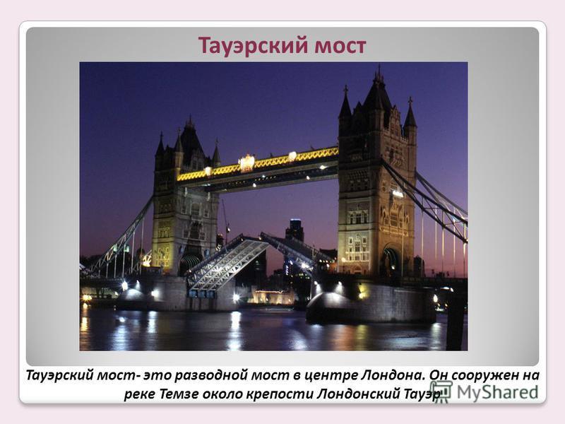 Тауэрский мост Тауэрский мост- это разводной мост в центре Лондона. Он сооружен на реке Темзе около крепости Лондонский Тауэр