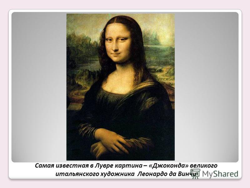 Самая известная в Лувре картина – «Джоконда» великого итальянского художника Леонардо да Винчи