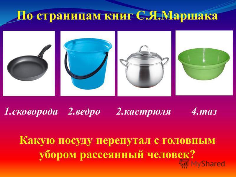 1. сковорода 2. ведро 2. кастрюля 4. таз По страницам книг С.Я.Маршака Какую посуду перепутал с головным убором рассеянный человек?