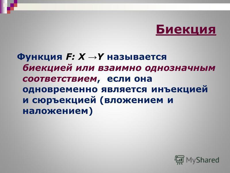 Биекция Функция F: X Y называется биекцией или взаимно однозначным соответствием, если она одновременно является инъекцией и сюръекцией (вложением и наложением)