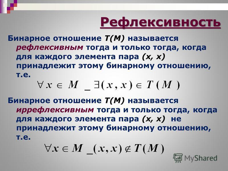 Бинарное отношение T(M) называется рефлексивным тогда и только тогда, когда для каждого элемента пара (х, х) принадлежит этому бинарному отношению, т.е. Бинарное отношение T(M) называется иррефлексивным тогда и только тогда, когда для каждого элемент