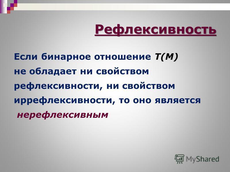 Если бинарное отношение T(M) не обладает ни свойством рефлексивности, ни свойством рефлексивности, то оно является нерефлексивным Рефлексивность