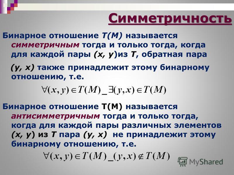 Симметричность Бинарное отношение T(M) называется симметричным тогда и только тогда, когда для каждой пары (х, у)из Т, обратная пара (у, х) также принадлежит этому бинарному отношению, т.е. Бинарное отношение T(M) называется антисимметричным тогда и