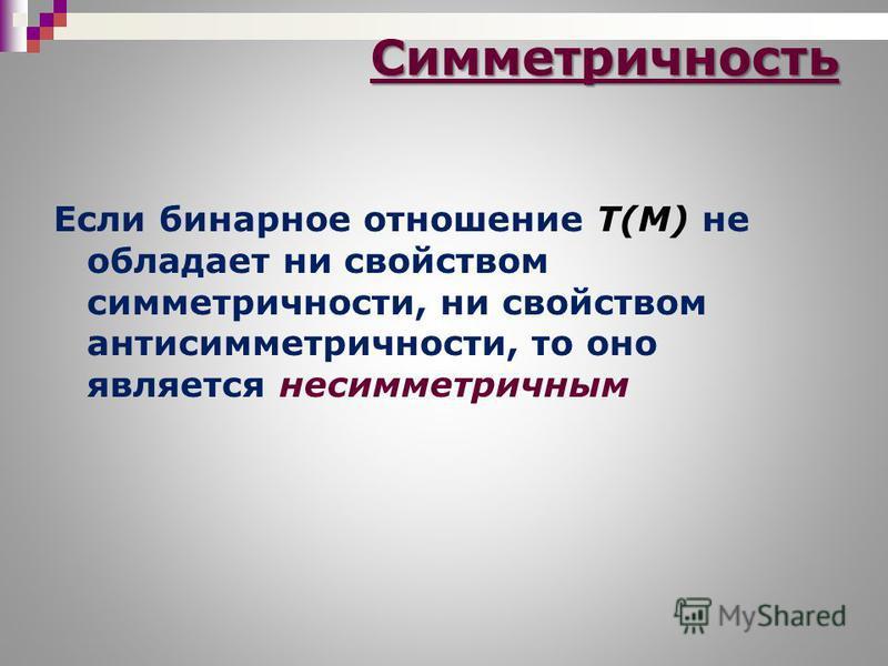 Если бинарное отношение T(M) не обладает ни свойством симметричности, ни свойством анти симметричности, то оно является несимметричным Симметричность
