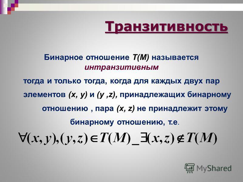Бинарное отношение T(M) называется интранзитивным тогда и только тогда, когда для каждых двух пар элементов (х, у) и (у,z), принадлежащих бинарному отношению, пара (x, z) не принадлежит этому бинарному отношению, т.е. Транзитивность