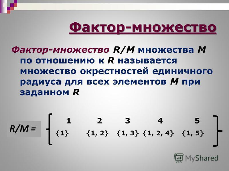 Фактор-множество R/M множества М по отношению к R называется множество окрестностей единичного радиуса для всех элементов М при заданном R Фактор-множество 12345 {1}{1, 2}{1, 3}{1, 2, 4}{1, 5} R/M =R/M =