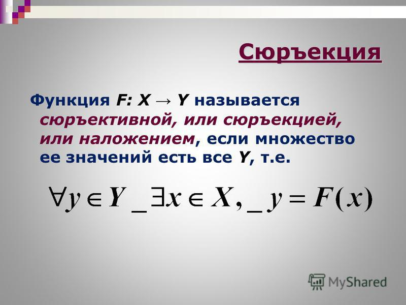 Сюръекция Функция F: X Y называется сюръективной, или сюръекцией, или наложением, если множество ее значений есть все Y, т.е.