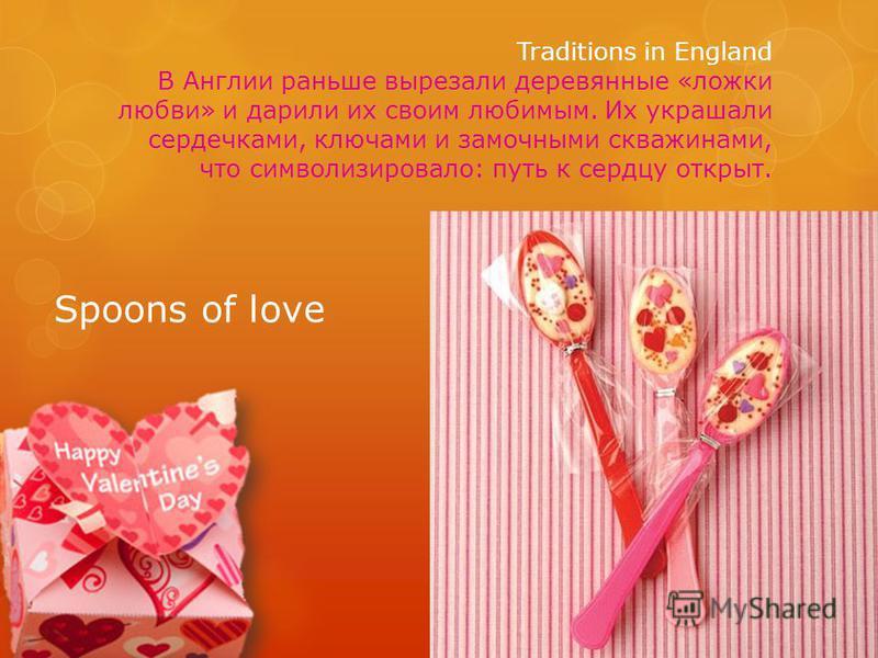 Traditions in England В Англии раньше вырезали деревянные «ложки любви» и дарили их своим любимым. Их украшали сердечками, ключами и замочными скважинами, что символизировало: путь к сердцу открыт. Spoons of love