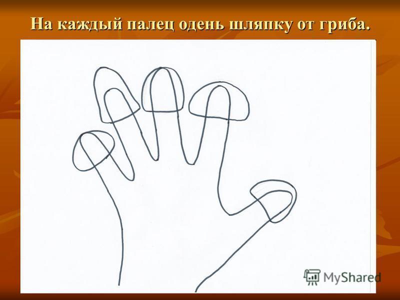На каждый палец одень шляпку от гриба.