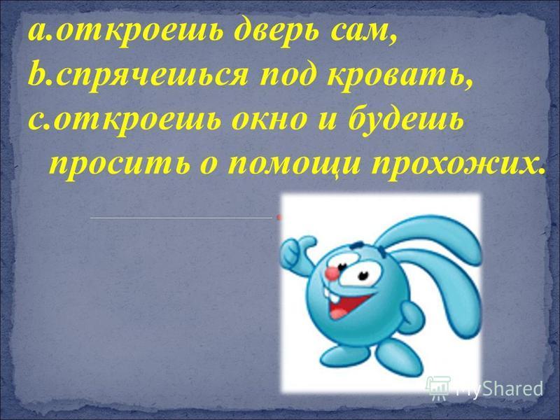 a.откроешь дверь сам, b.спрячешься под кровать, c.откроешь окно и будешь просить о помощи прохожих.