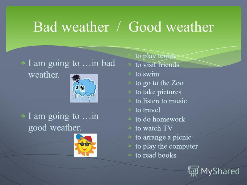 Bad weather / Good weather I am going to …in bad weather. I am going to …in good weather. to play tennis to visit friends to swim to go to the Zoo to take pictures to listen to music to travel to do homework to watch TV to arrange a picnic to play th