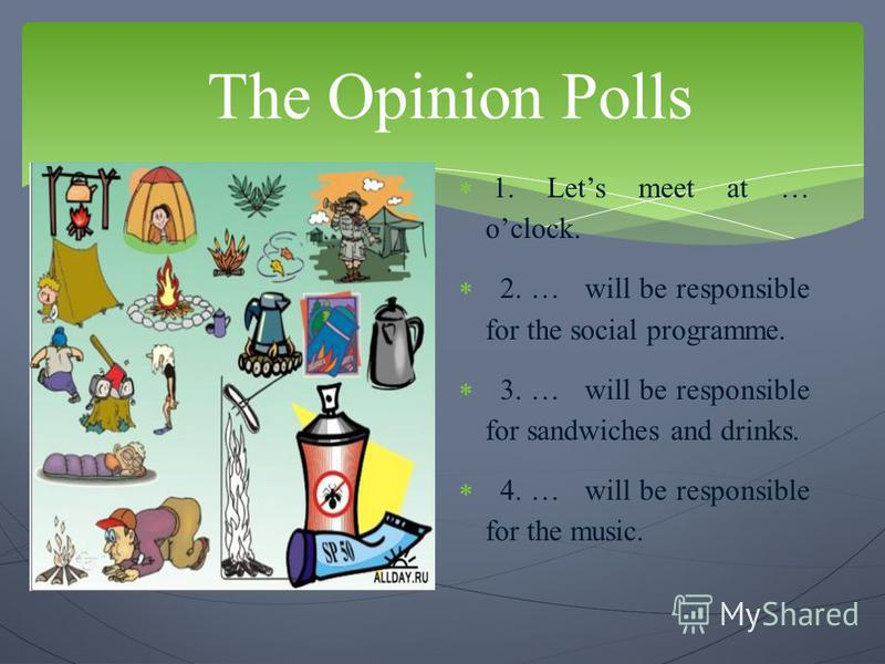 The Opinion Polls 1. Lets meet at … oclock. 2. … will be responsible for the social programme. 3. … will be responsible for sandwiches and drinks. 4. … will be responsible for the music.