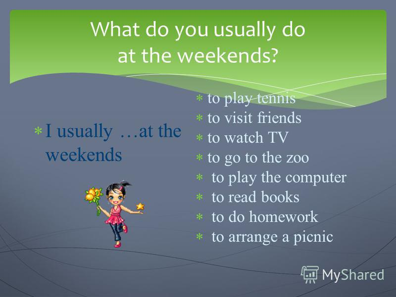 What do you usually do at the weekends? I usually …at the weekends to play tennis to visit friends to watch TV to go to the zoo to play the computer to read books to do homework to arrange a picnic