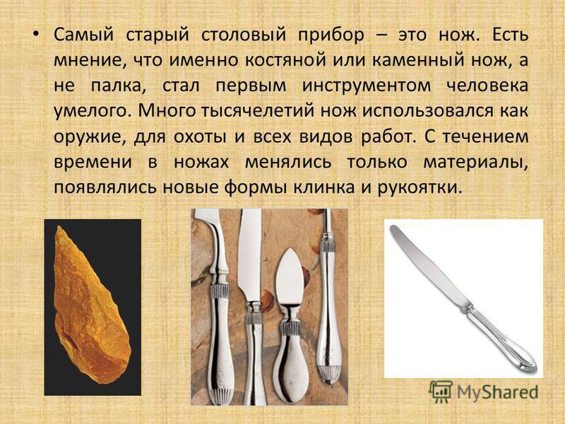 Самый старый столовый прибор – это нож. Есть мнение, что именно костяной или каменный нож, а не палка, стал первым инструментом человека умелого. Много тысячелетий нож использовался как оружие, для охоты и всех видов работ. С течением времени в ножах