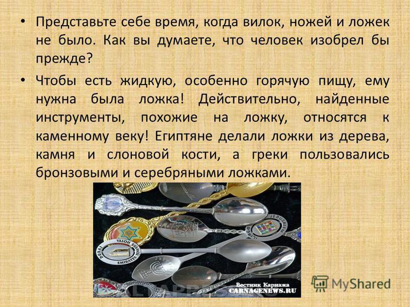 Представьте себе время, когда вилок, ножей и ложек не было. Как вы думаете, что человек изобрел бы прежде? Чтобы есть жидкую, особенно горячую пищу, ему нужна была ложка! Действительно, найденные инструменты, похожие на ложку, относятся к каменному в