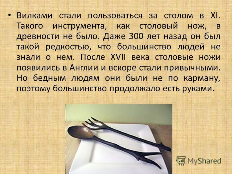Вилками стали пользоваться за столом в XI. Такого инструмента, как столовый нож, в древности не было. Даже 300 лет назад он был такой редкостью, что большинство людей не знали о нем. После XVII века столовые ножи появились в Англии и вскоре стали при