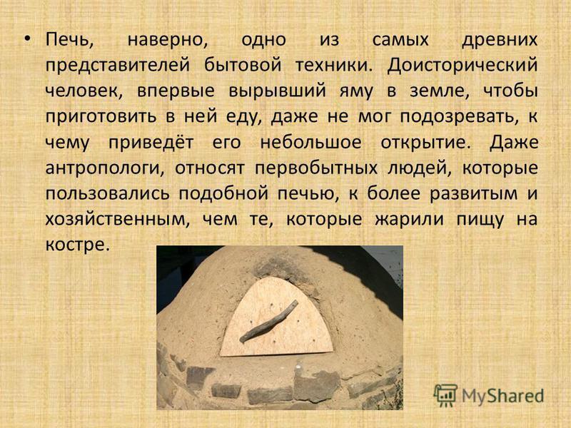 Печь, наверно, одно из самых древних представителей бытовой техники. Доисторический человек, впервые вырывший яму в земле, чтобы приготовить в ней еду, даже не мог подозревать, к чему приведёт его небольшое открытие. Даже антропологи, относят первобы
