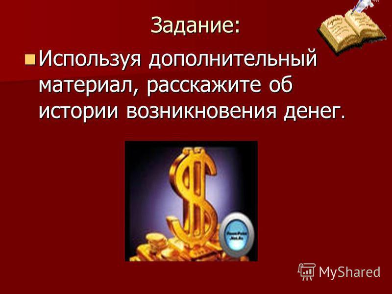 Задание: Используя дополнительный материал, расскажите об истории возникновения денег. Используя дополнительный материал, расскажите об истории возникновения денег.