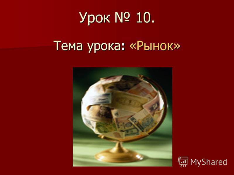 Урок 10. Тема урока: «Рынок»