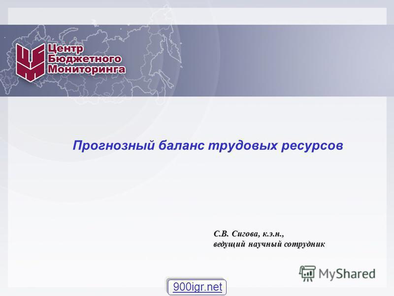 Прогнозный баланс трудовых ресурсов С.В. Сигова, к.э.н., ведущий научный сотрудник 900igr.net