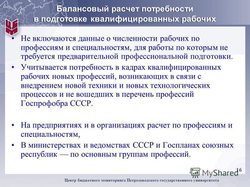 16 Центр бюджетного мониторинга Петрозаводского государственного университета Балансовый расчет потребности в подготовке квалифицированных рабочих Не включаются данные о численности рабочих по профессиям и специальностям, для работы по которым не тре