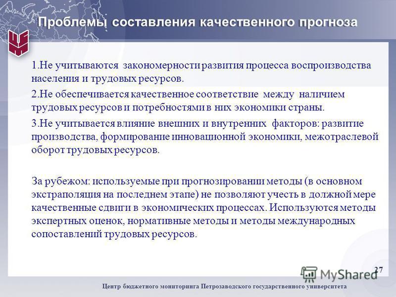 27 Центр бюджетного мониторинга Петрозаводского государственного университета Проблемы составления качественного прогноза 1. Не учитываются закономерности развития процесса воспроизводства населения и трудовых ресурсов. 2. Не обеспечивается качествен