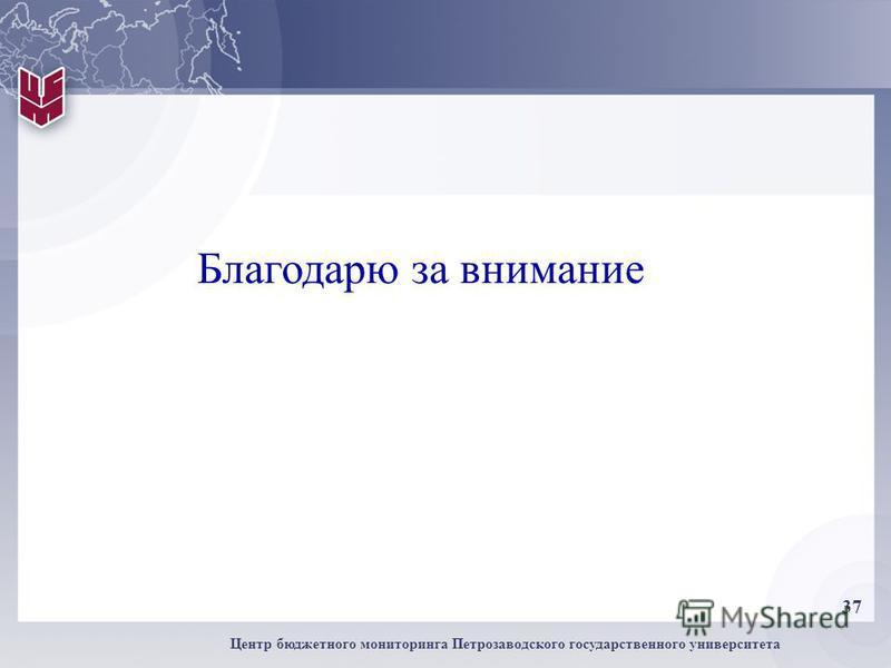 37 Центр бюджетного мониторинга Петрозаводского государственного университета Благодарю за внимание