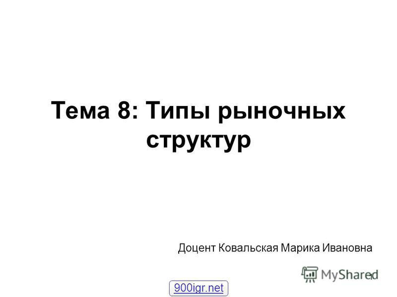 1 Тема 8: Типы рыночных структур Доцент Ковальская Марика Ивановна 900igr.net