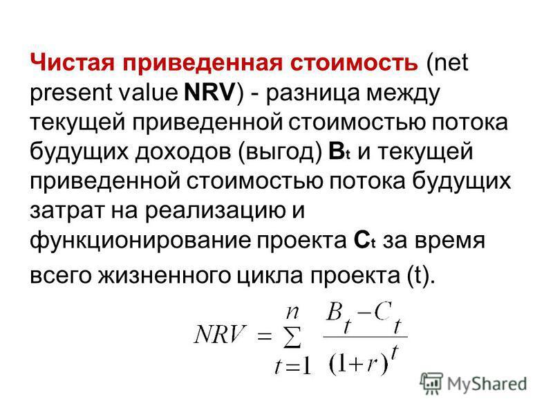 Чистая приведенная стоимость (net present value NRV) - разница между текущей приведенной стоимостью потока будущих доходов (выгод) В t и текущей приведенной стоимостью потока будущих затрат на реализацию и функционирование проекта С t за время всего