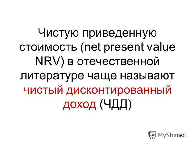 Чистую приведенную стоимость (net present value NRV) в отечественной литературе чаще называют чистый дисконтированный доход (ЧДД) 49