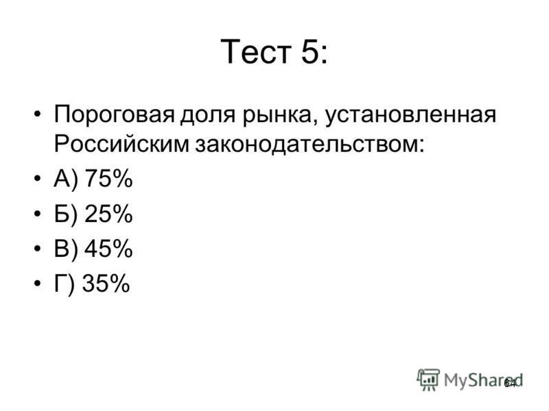 64 Тест 5: Пороговая доля рынка, установленная Российским законодательством: А) 75% Б) 25% В) 45% Г) 35%