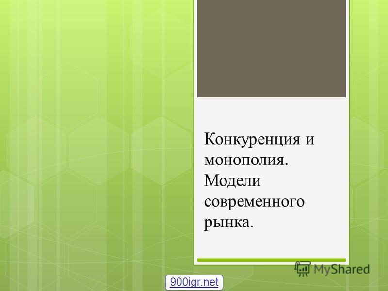 Конкуренция и монополия. Модели современного рынка. 900igr.net