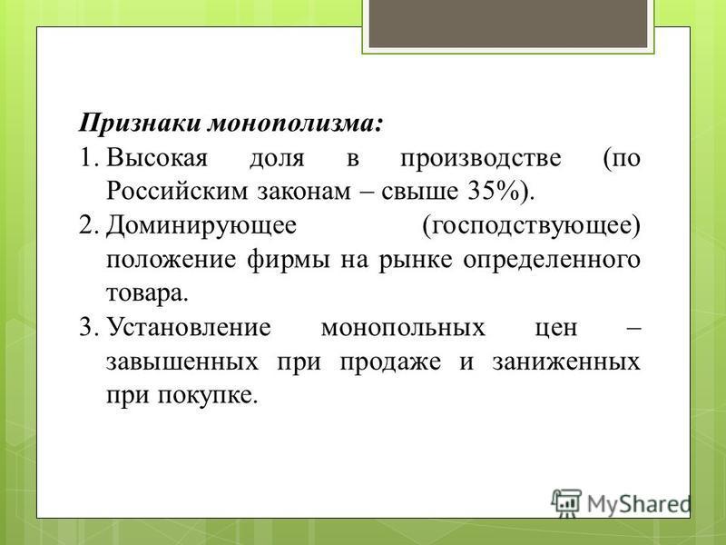 Признаки монополизма: 1. Высокая доля в производстве (по Российским законам – свыше 35%). 2. Доминирующее (господствующее) положение фирмы на рынке определенного товара. 3. Установление монопольных цен – завышенных при продаже и заниженных при покупк