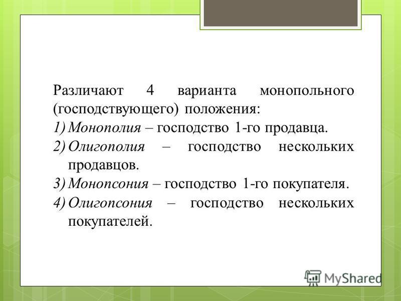 Различают 4 варианта монопольного (господствующего) положения: 1)Монополия – господство 1-го продавца. 2)Олигополия – господство нескольких продавцов. 3)Монопсония – господство 1-го покупателя. 4)Олигопсония – господство нескольких покупателей.