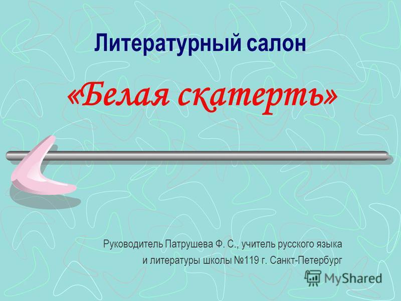 Литературный салон «Белая скатерть» Руководитель Патрушева Ф. С., учитель русского языка и литературы школы 119 г. Санкт-Петербург