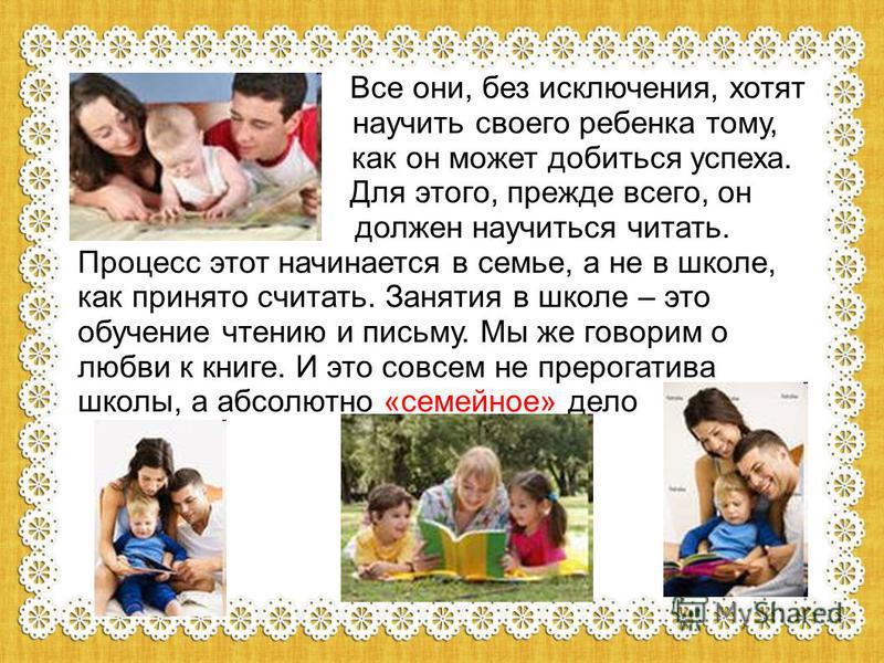 Все они, без исключения, хотят научить своего ребенка тому, как он может добиться успеха. Для этого, прежде всего, он должен научиться читать. Процесс этот начинается в семье, а не в школе, как принято считать. Занятия в школе – это обучение чтению и