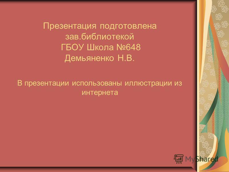 Презентация подготовлена зав.библиотекой ГБОУ Школа 648 Демьяненко Н.В. В презентации использованы иллюстрации из интернета