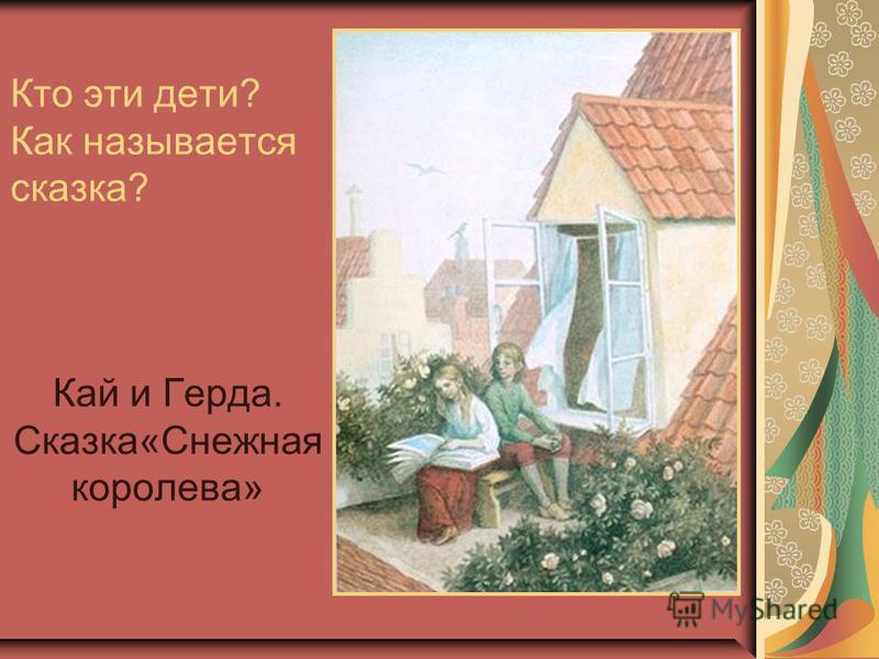 Кто эти дети? Как называется сказка? Кай и Герда. Сказка«Снежная королева»