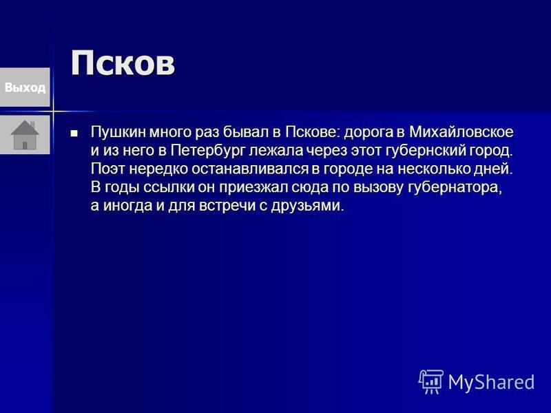 Псков Пушкин много раз бывал в Пскове: дорога в Михайловское и из него в Петербург лежала через этот губернский город. Поэт нередко останавливался в городе на несколько дней. В годы ссылки он приезжал сюда по вызову губернатора, а иногда и для встреч
